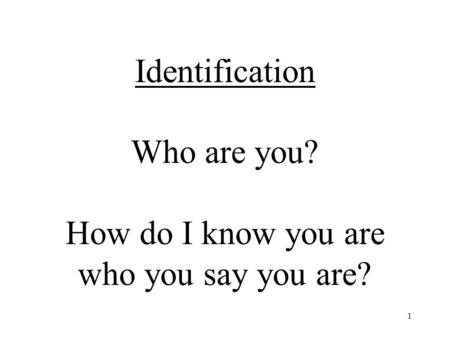 1 Identification Who are you? How do I know you are who you say you are?