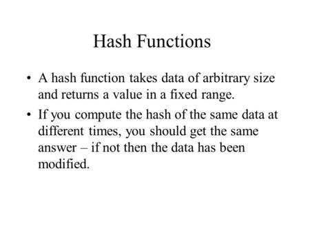 Hash Functions A hash function takes data of arbitrary size and returns a value in a fixed range. If you compute the hash of the same data at different.