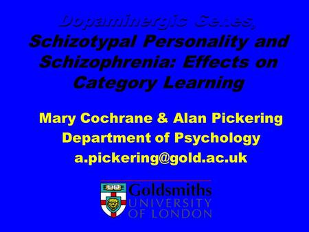 Dopaminergic Genes, Schizotypal Personality and Schizophrenia: Effects on Category Learning Mary Cochrane & Alan Pickering Department of Psychology