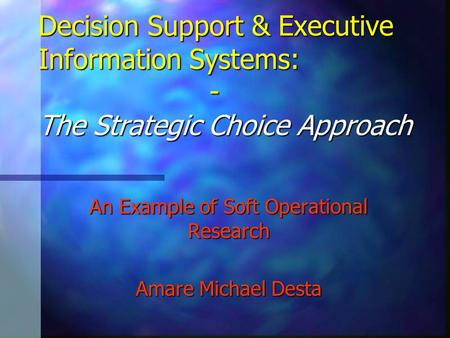 Decision Support & Executive Information Systems: - The Strategic Choice Approach An Example of Soft Operational Research Amare Michael Desta.