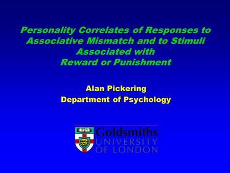 Personality Correlates of Responses to Associative Mismatch and to Stimuli Associated with Reward or Punishment Alan Pickering Department of Psychology.