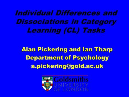 Individual Differences and Dissociations in Category Learning (CL) Tasks Alan Pickering and Ian Tharp Department of Psychology a.pickering@gold.ac.uk.