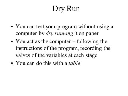 Dry Run You can test your program without using a computer by dry running it on paper You act as the computer – following the instructions of the program,