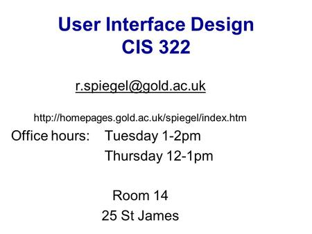 User Interface Design CIS 322  Office hours: Tuesday 1-2pm Thursday 12-1pm Room 14 25.