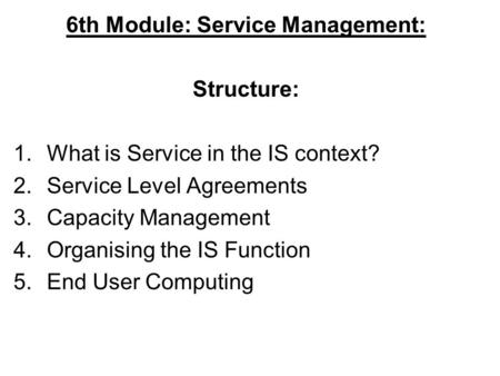 6th Module: Service Management: Structure: 1.What is Service in the IS context? 2.Service Level Agreements 3.Capacity Management 4.Organising the IS Function.
