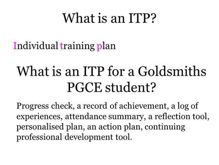 What is an ITP? Individual training plan What is an ITP for a Goldsmiths PGCE student? Progress check, a record of achievement, a log of experiences,