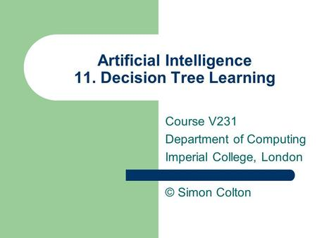 Artificial Intelligence 11. Decision Tree Learning Course V231 Department of Computing Imperial College, London © Simon Colton.