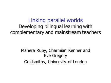 Linking parallel worlds Developing bilingual learning with complementary and mainstream teachers Mahera Ruby, Charmian Kenner and Eve Gregory Goldsmiths,