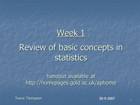 1 Week 1 Review of basic concepts in statistics handout available at  30-9-2007 Trevor Thompson.