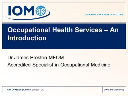 WORKING FOR A HEALTHY FUTURE IOM Consulting Limited. London. UKwww.iom-world.org Occupational Health Services – An Introduction Dr James Preston MFOM Accredited.
