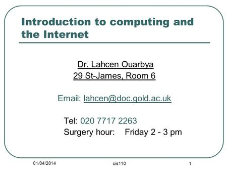 01/04/2014 cis110 1 Introduction to computing and the Internet Dr. Lahcen Ouarbya 29 St-James, Room 6   Tel: 020 7717 2263 Surgery.
