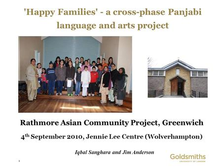 1 'Happy Families' - a cross-phase Panjabi language and arts project Rathmore Asian Community Project, Greenwich 4 th September 2010, Jennie Lee Centre.