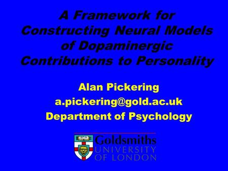 A Framework for Constructing Neural Models of Dopaminergic Contributions to Personality Alan Pickering Department of Psychology.