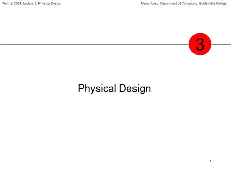 1 Term 2, 2004, Lecture 5, Physical DesignMarian Ursu, Department of Computing, Goldsmiths College Physical Design 3.