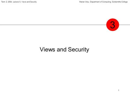 1 Term 2, 2004, Lecture 6, Views and SecurityMarian Ursu, Department of Computing, Goldsmiths College Views and Security 3.