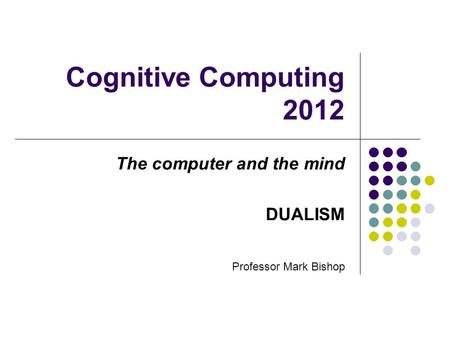 Cognitive Computing 2012 The computer and the mind DUALISM Professor Mark Bishop.