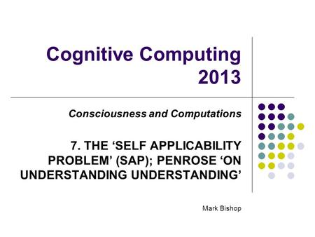 Cognitive Computing 2013 Consciousness and Computations 7. THE SELF APPLICABILITY PROBLEM (SAP); PENROSE ON UNDERSTANDING UNDERSTANDING Mark Bishop.