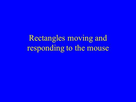 Rectangles moving and responding to the mouse. We want a window with a pile of rectangles in it When we click a rectangle it changes from filled to unfilled.
