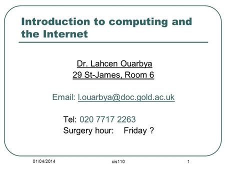 01/04/2014 cis110 1 Introduction to computing and the Internet Dr. Lahcen Ouarbya 29 St-James, Room 6   Tel: 020 7717 2263.