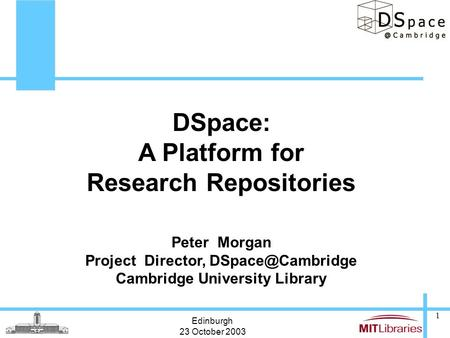 Edinburgh 23 October 2003 1 DSpace: A Platform for Research Repositories Peter Morgan Project Director, Cambridge University Library.