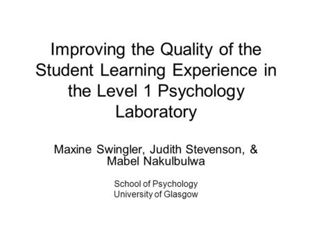 Improving the Quality of the Student Learning Experience in the Level 1 Psychology Laboratory Maxine Swingler, Judith Stevenson, & Mabel Nakulbulwa School.