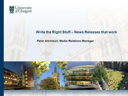 Write the Right Stuff – News Releases that work Peter Aitchison, Media Relations Manager.