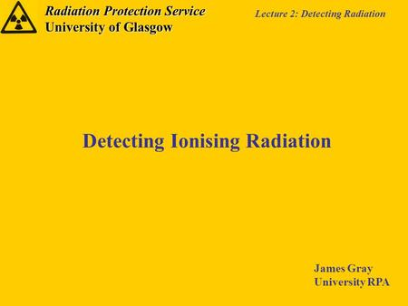 Radiation Protection Service University of Glasgow Lecture 2: Detecting Radiation Detecting Ionising Radiation James Gray University RPA.