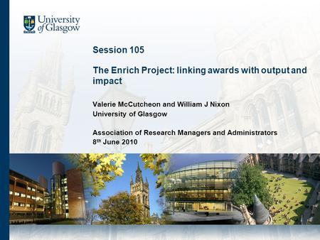 Session 105 The Enrich Project: linking awards with output and impact Valerie McCutcheon and William J Nixon University of Glasgow Association of Research.
