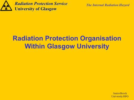 Radiation Protection Service University of Glasgow The Internal Radiation Hazard Janice Brock University RPO Radiation Protection Organisation Within Glasgow.