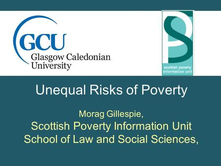 Unequal Risks of Poverty Morag Gillespie, Scottish Poverty Information Unit School of Law and Social Sciences,