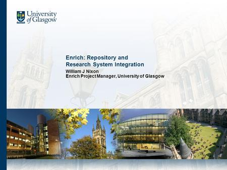 Enrich: Repository and Research System Integration William J Nixon Enrich Project Manager, University of Glasgow.