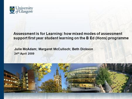 Julie McAdam; Margaret McCulloch; Beth Dickson 24 th April 2009 Assessment is for Learning: how mixed modes of assessment support first year student learning.