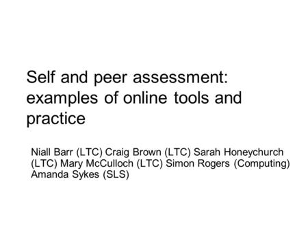 Self and peer assessment: examples of online tools and practice Niall Barr (LTC) Craig Brown (LTC) Sarah Honeychurch (LTC) Mary McCulloch (LTC) Simon Rogers.