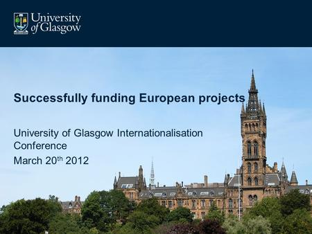 Successfully funding European projects University of Glasgow Internationalisation Conference March 20 th 2012.