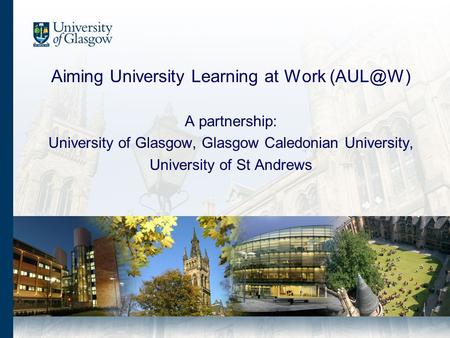 Aiming University Learning at Work A partnership: University of Glasgow, Glasgow Caledonian University, University of St Andrews.
