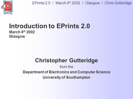 EPrints 2.0 / March 4 th 2002 / Glasgow / Chris Gutteridge Introduction to EPrints 2.0 March 4 th 2002 Glasgow Christopher Gutteridge from the Department.