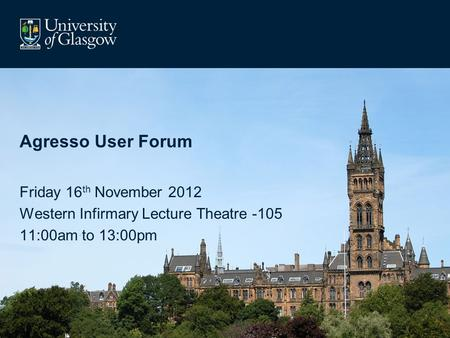 Agresso User Forum Friday 16 th November 2012 Western Infirmary Lecture Theatre -105 11:00am to 13:00pm.