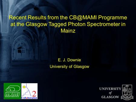 Recent Results from the Programme at the Glasgow Tagged Photon Spectrometer in Mainz E. J. Downie University of Glasgow.