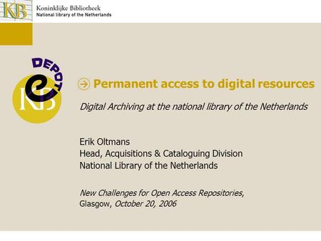 Permanent access to digital resources Digital Archiving at the national library of the Netherlands Erik Oltmans Head, Acquisitions & Cataloguing Division.