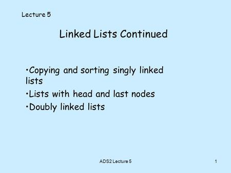 1 Linked Lists Continued Lecture 5 Copying and sorting singly linked lists Lists with head and last nodes Doubly linked lists ADS2 Lecture 5.
