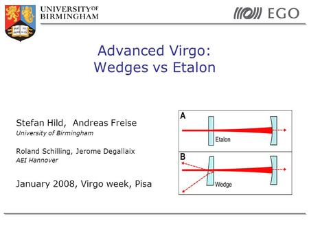 Stefan Hild, Andreas Freise University of Birmingham Roland Schilling, Jerome Degallaix AEI Hannover January 2008, Virgo week, Pisa Advanced Virgo: Wedges.