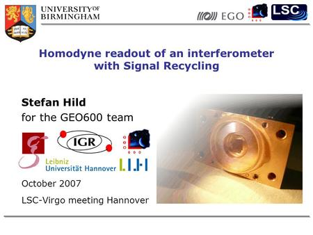 Stefan Hild for the GEO600 team October 2007 LSC-Virgo meeting Hannover Homodyne readout of an interferometer with Signal Recycling.