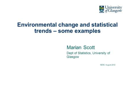 Environmental change and statistical trends – some examples Marian Scott Dept of Statistics, University of Glasgow NERC August 2012.