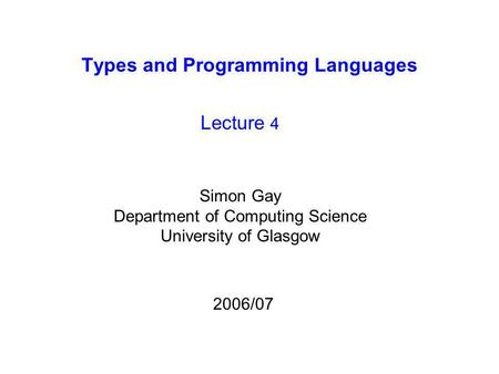 Types and Programming Languages Lecture 4 Simon Gay Department of Computing Science University of Glasgow 2006/07.