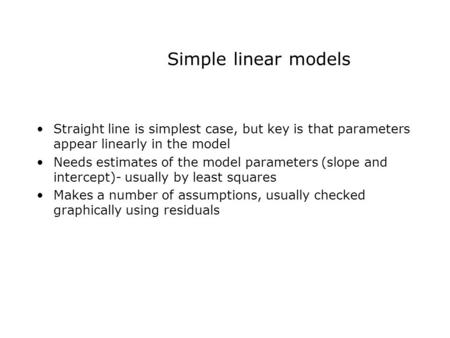 Simple linear models Straight line is simplest case, but key is that parameters appear linearly in the model Needs estimates of the model parameters (slope.
