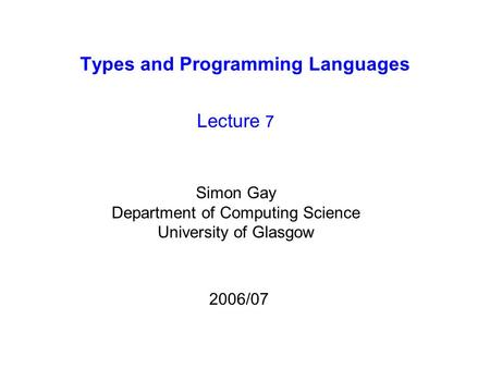 Types and Programming Languages Lecture 7 Simon Gay Department of Computing Science University of Glasgow 2006/07.