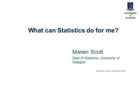 What can Statistics do for me? Marian Scott Dept of Statistics, University of Glasgow Statistics course, September 2007.