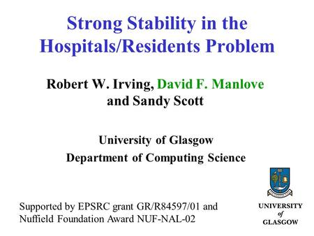 Strong Stability in the Hospitals/Residents Problem Robert W. Irving, David F. Manlove and Sandy Scott University of Glasgow Department of Computing Science.