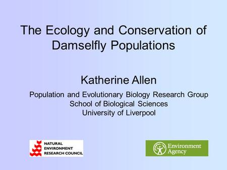 The Ecology and Conservation of Damselfly Populations Katherine Allen Population and Evolutionary Biology Research Group School of Biological Sciences.