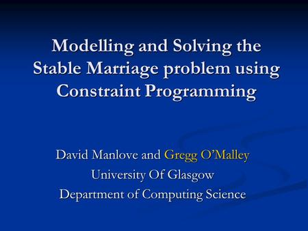 Modelling and Solving the Stable Marriage problem using Constraint Programming David Manlove and Gregg OMalley University Of Glasgow Department of Computing.